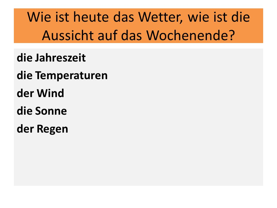 Wie ist heute das Wetter, wie ist die Aussicht auf das Wochenende? die Jahreszeit die Temperaturen der Wind die Sonne der Regen