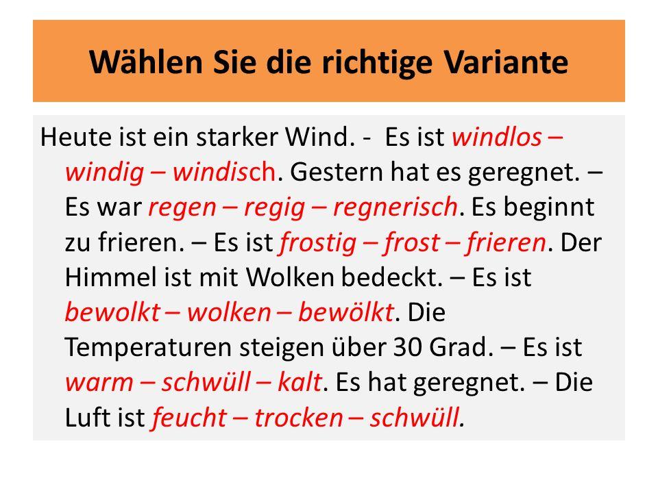 Wählen Sie die richtige Variante Heute ist ein starker Wind. - Es ist windlos – windig – windisch. Gestern hat es geregnet. – Es war regen – regig – r