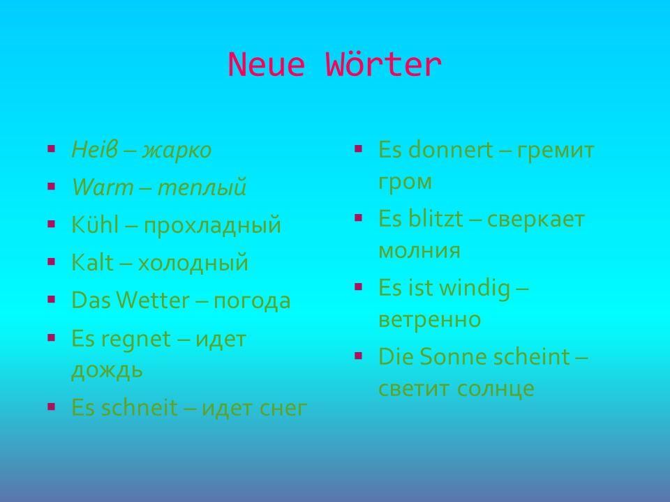 Neue Wörter Heiβ – жарко Warm – теплый Kühl – прохладный Kalt – холодный Das Wetter – погода Es regnet – идет дождь Es schneit – идет снег Es donnert
