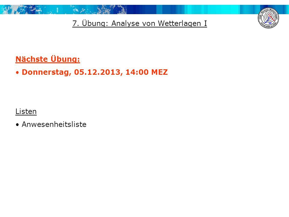 Nächste Übung: Donnerstag, 05.12.2013, 14:00 MEZ Listen Anwesenheitsliste 7. Übung: Analyse von Wetterlagen I