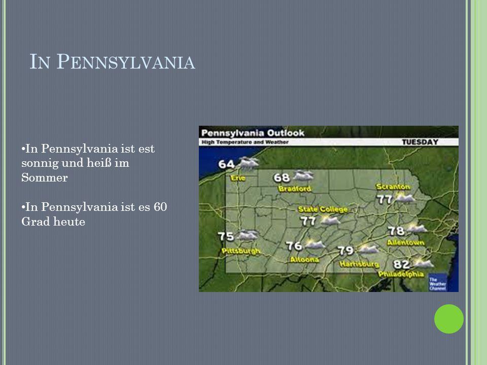 I N P ENNSYLVANIA In Pennsylvania ist est sonnig und heiß im Sommer In Pennsylvania ist es 60 Grad heute