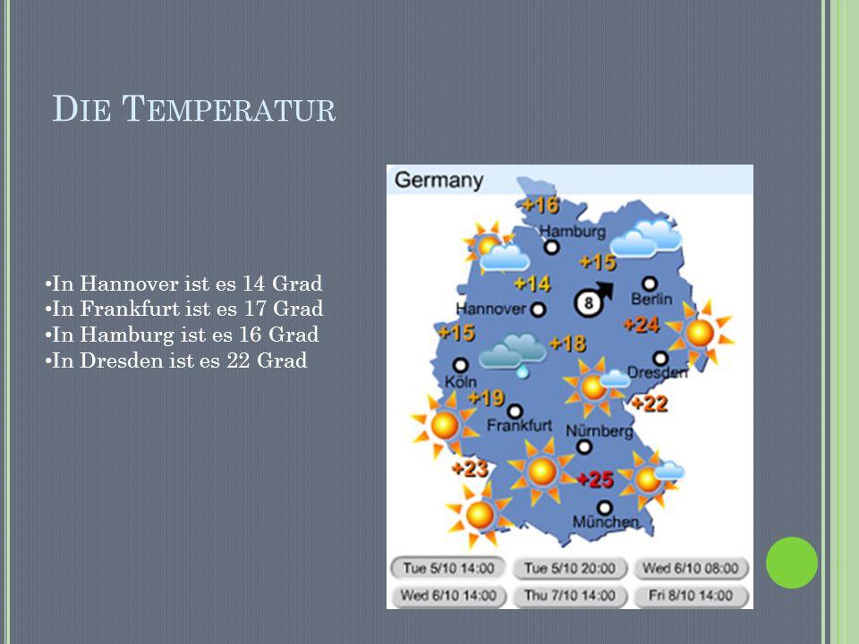 D IE T EMPERATUR In Hannover ist es 14 Grad In Frankfurt ist es 17 Grad In Hamburg ist es 16 Grad In Dresden ist es 22 Grad