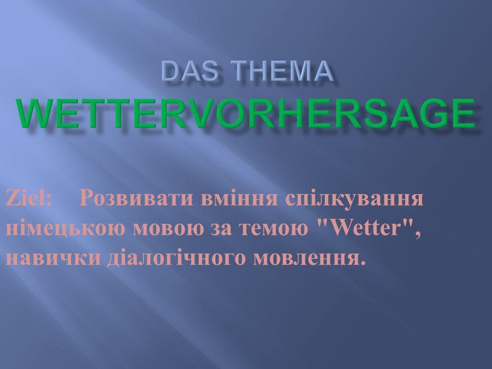 Ziel: Розвивати вміння спілкування німецькою мовою за темою Wetter , навички діалогічного мовлення.