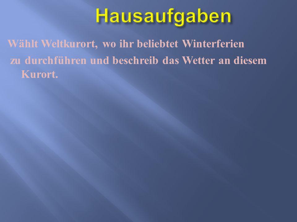 Wählt Weltkurort, wo ihr beliebtet Winterferien zu durchführen und beschreib das Wetter an diesem Kurort.