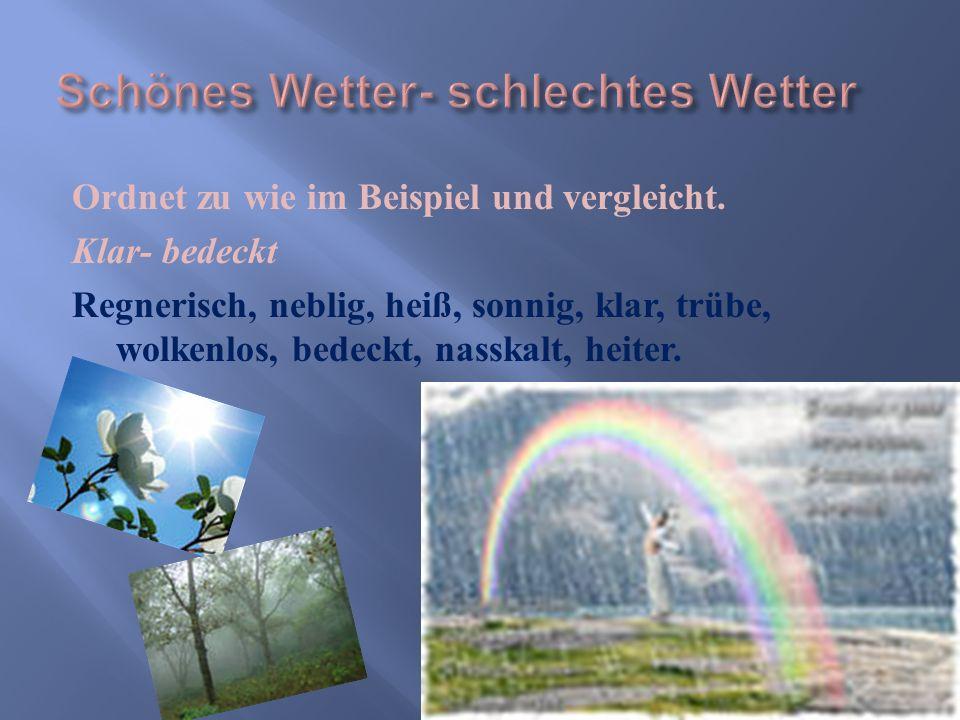 Ordnet zu wie im Beispiel und vergleicht. Klar- bedeckt Regnerisch, neblig, heiß, sonnig, klar, trübe, wolkenlos, bedeckt, nasskalt, heiter.