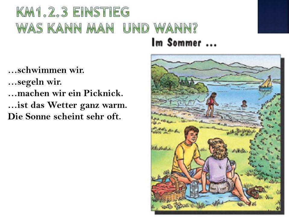 …schwimmen wir. …segeln wir. …machen wir ein Picknick. …ist das Wetter ganz warm. Die Sonne scheint sehr oft.