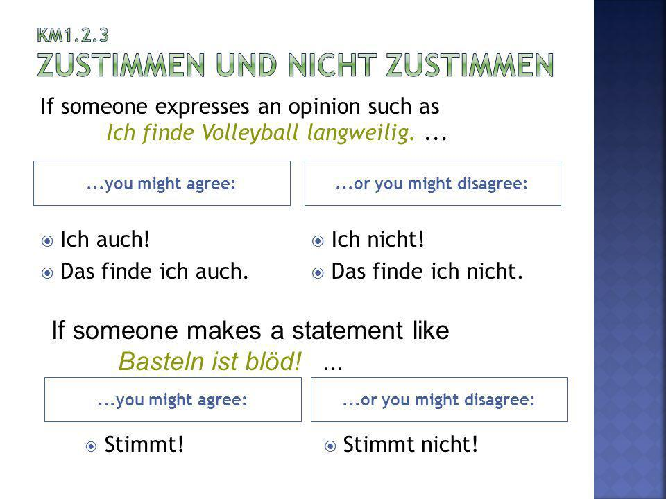 ...you might agree:...or you might disagree: Ich auch! Das finde ich auch. Ich nicht! Das finde ich nicht. If someone expresses an opinion such as Ich