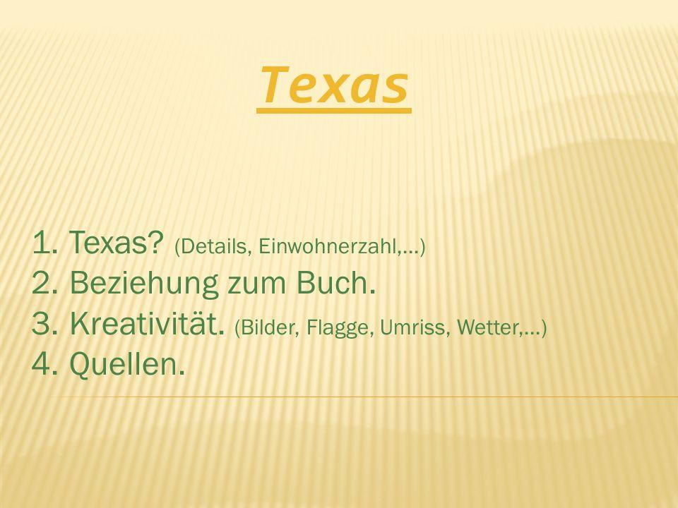 Texas 1.Texas? (Details, Einwohnerzahl,...) 2.Beziehung zum Buch. 3.Kreativität. (Bilder, Flagge, Umriss, Wetter,...) 4.Quellen.