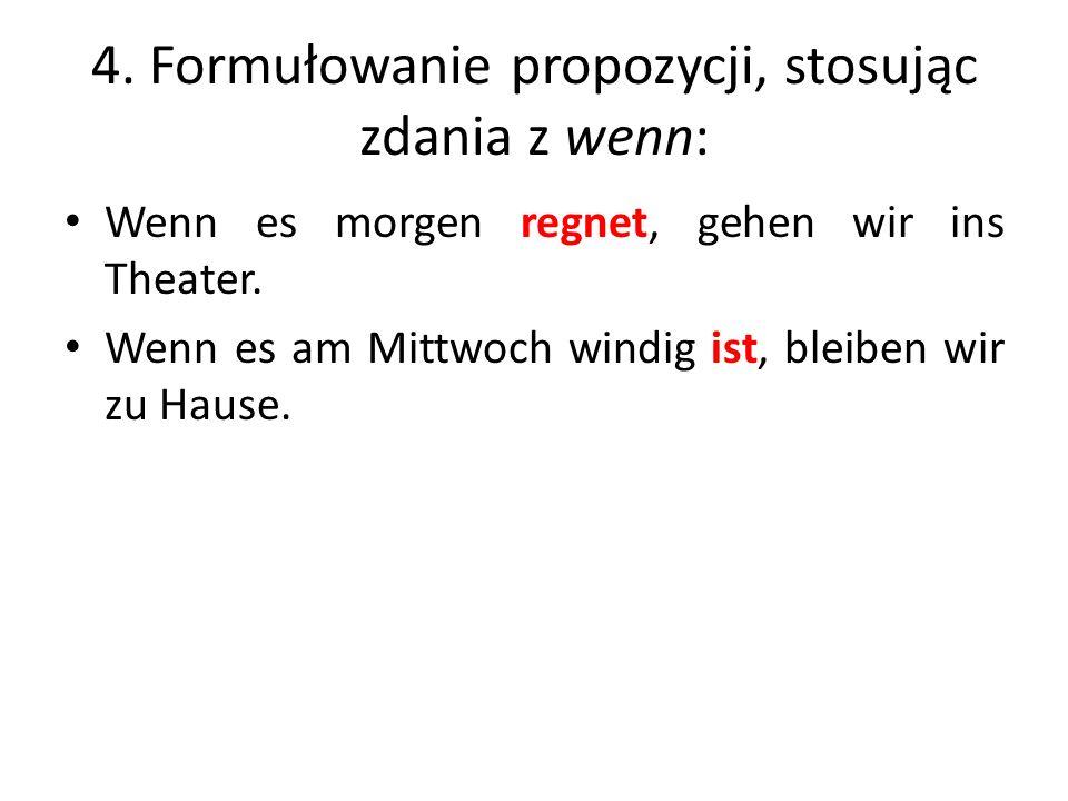 4. Formułowanie propozycji, stosując zdania z wenn: Wenn es morgen regnet, gehen wir ins Theater. Wenn es am Mittwoch windig ist, bleiben wir zu Hause
