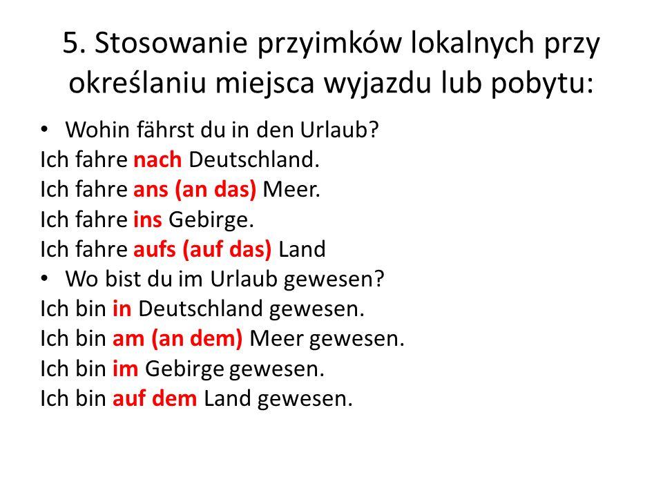 5. Stosowanie przyimków lokalnych przy określaniu miejsca wyjazdu lub pobytu: Wohin fährst du in den Urlaub? Ich fahre nach Deutschland. Ich fahre ans