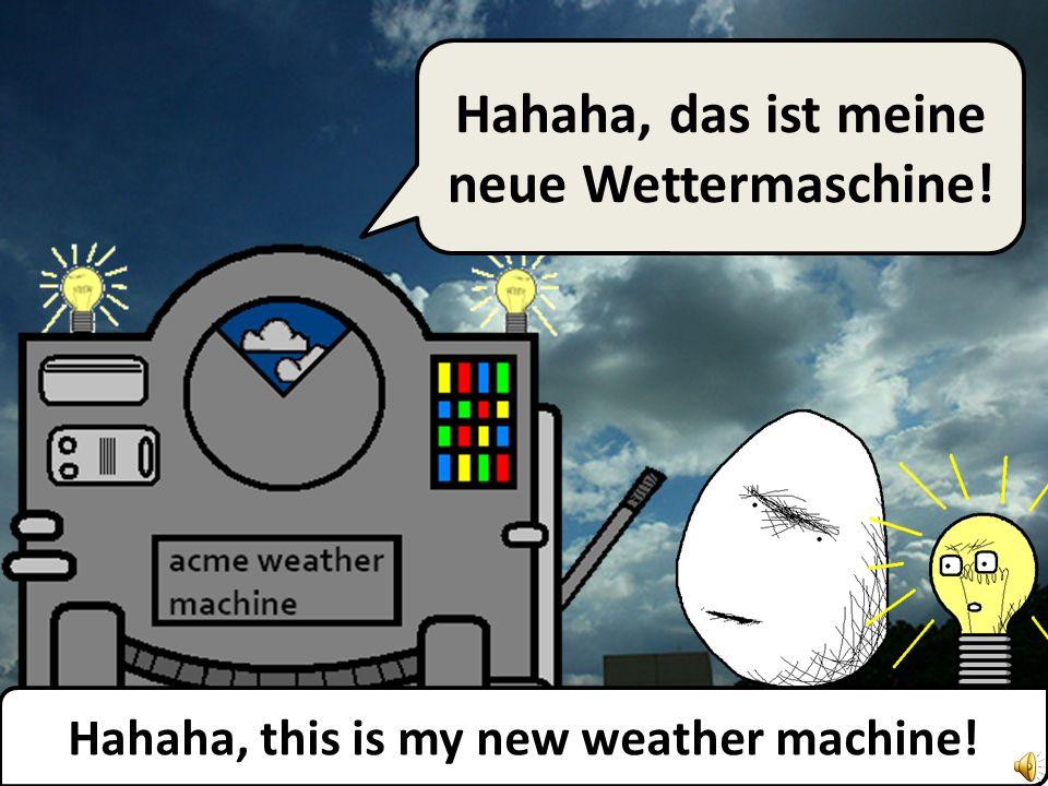 Hahaha, this is my new weather machine! Hahaha, das ist meine neue Wettermaschine!