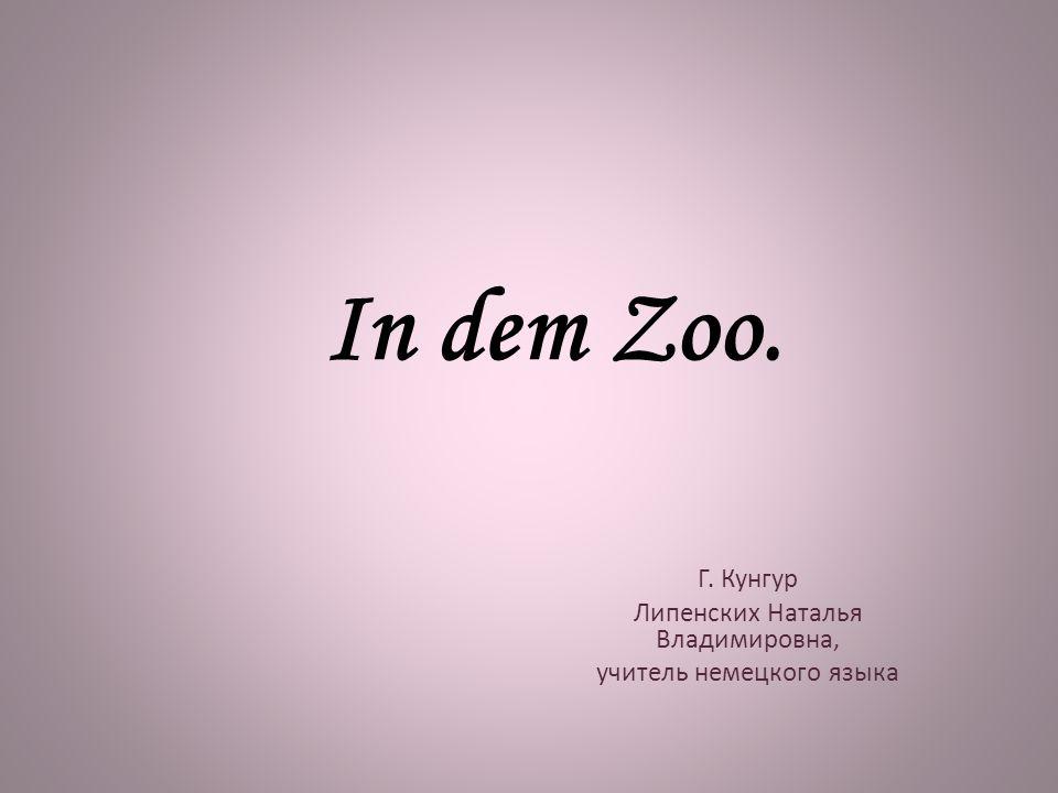 In dem Zoo. Г. Кунгур Липенских Наталья Владимировна, учитель немецкого языка