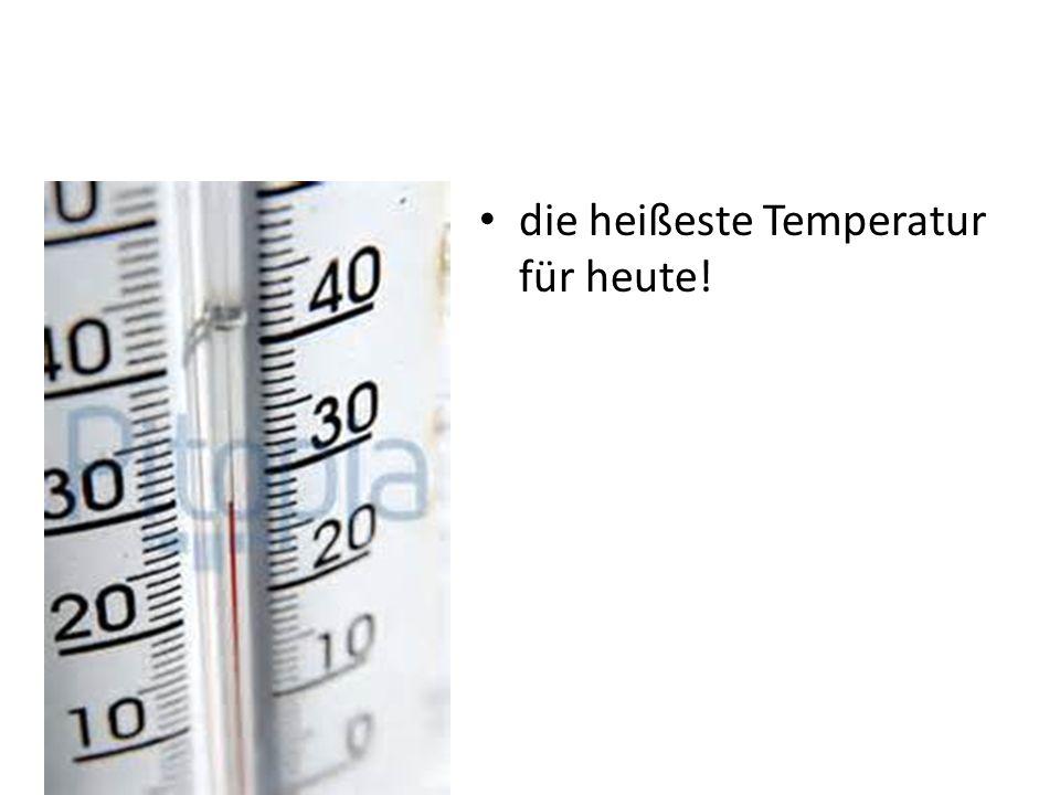 die heißeste Temperatur für heute!