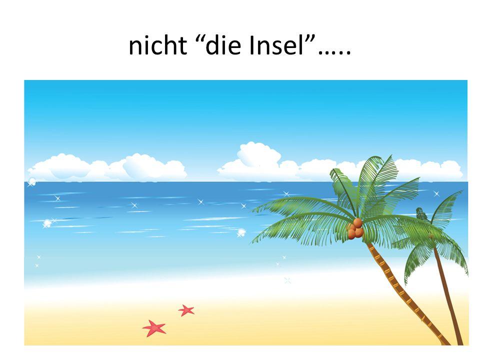 nicht die Insel…..