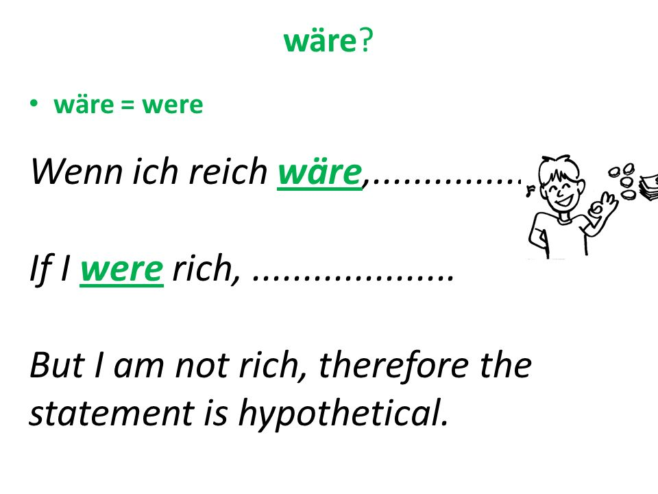 wäre? wäre = were Wenn ich reich wäre,................. If I were rich,.................... But I am not rich, therefore the statement is hypothetical