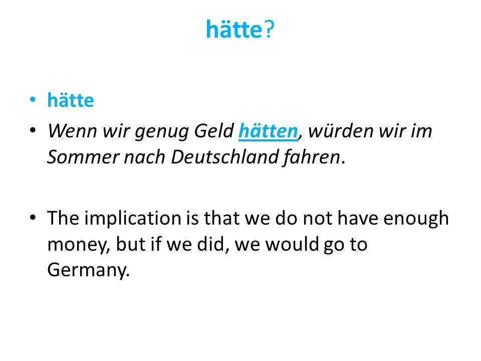 hätte? hätte Wenn wir genug Geld hätten, würden wir im Sommer nach Deutschland fahren. The implication is that we do not have enough money, but if we