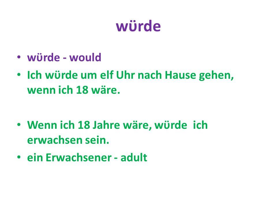 wϋrde wϋrde - would Ich wϋrde um elf Uhr nach Hause gehen, wenn ich 18 wäre. Wenn ich 18 Jahre wäre, wϋrde ich erwachsen sein. ein Erwachsener - adult