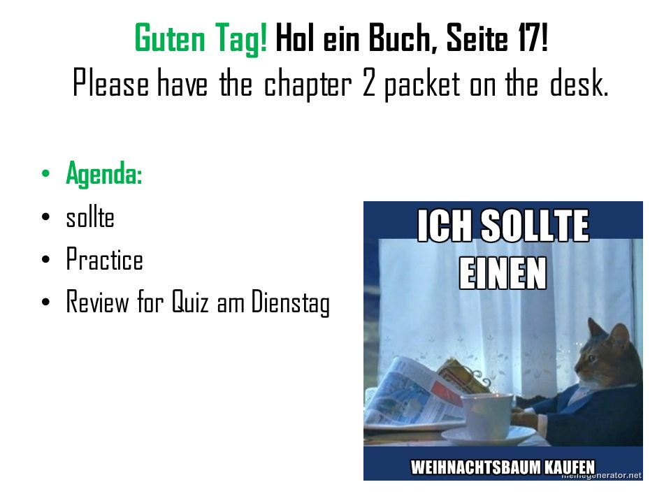Guten Tag! Hol ein Buch, Seite 17! Please have the chapter 2 packet on the desk. Agenda: sollte Practice Review for Quiz am Dienstag