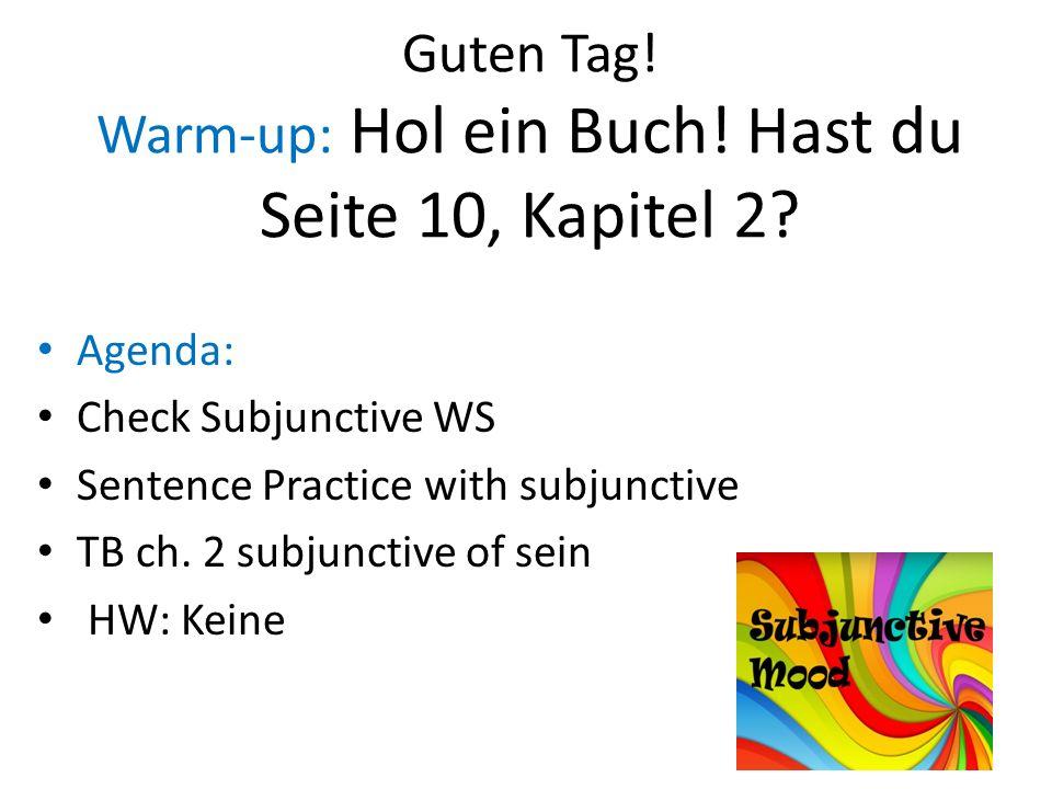 Guten Tag! Warm-up: Hol ein Buch! Hast du Seite 10, Kapitel 2? Agenda: Check Subjunctive WS Sentence Practice with subjunctive TB ch. 2 subjunctive of