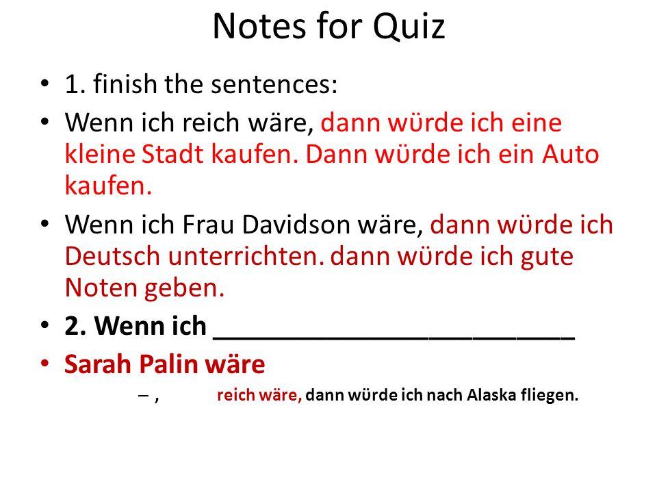 Notes for Quiz 1. finish the sentences: Wenn ich reich wäre, dann wϋrde ich eine kleine Stadt kaufen. Dann wϋrde ich ein Auto kaufen. Wenn ich Frau Da