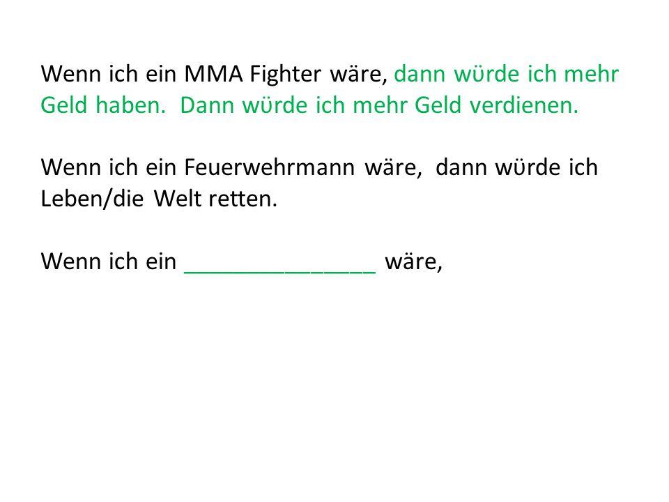 Wenn ich ein MMA Fighter wäre, dann wϋrde ich mehr Geld haben. Dann wϋrde ich mehr Geld verdienen. Wenn ich ein Feuerwehrmann wäre, dann wϋrde ich Leb