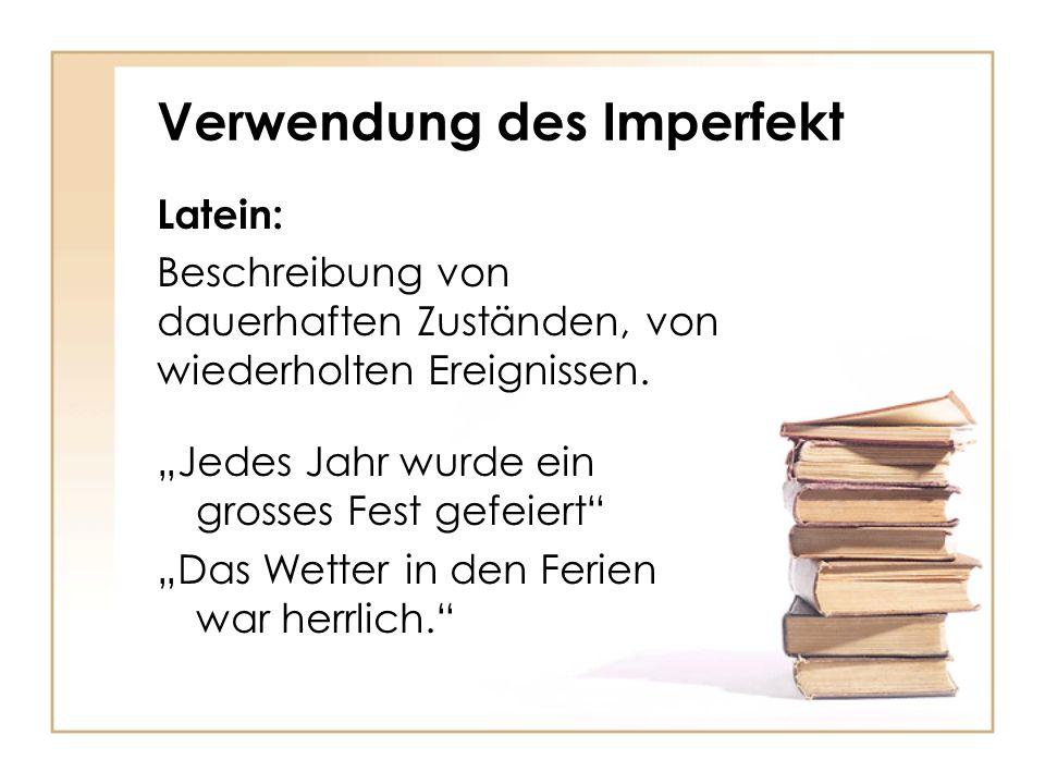 Verwendung des Imperfekt Latein: Beschreibung von dauerhaften Zuständen, von wiederholten Ereignissen. Jedes Jahr wurde ein grosses Fest gefeiert Das