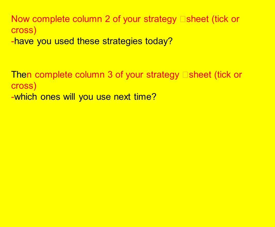 Now complete column 2 of your strategy sheet (tick or cross) -have you used these strategies today.