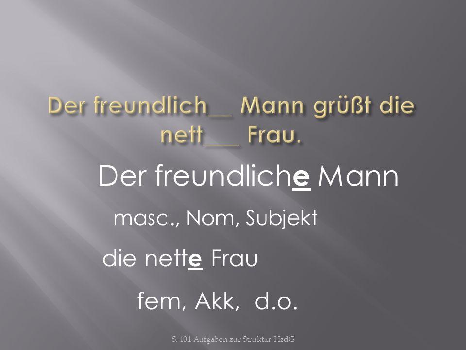 Der freundlich e Mann masc., Nom, Subjekt die nett e Frau fem, Akk, d.o.