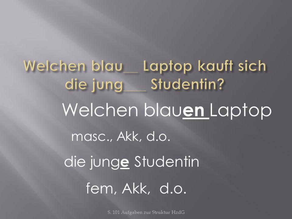 S. 101 Aufgaben zur Struktur HzdG Welchen blau en Laptop masc., Akk, d.o. die jung e Studentin fem, Akk, d.o.
