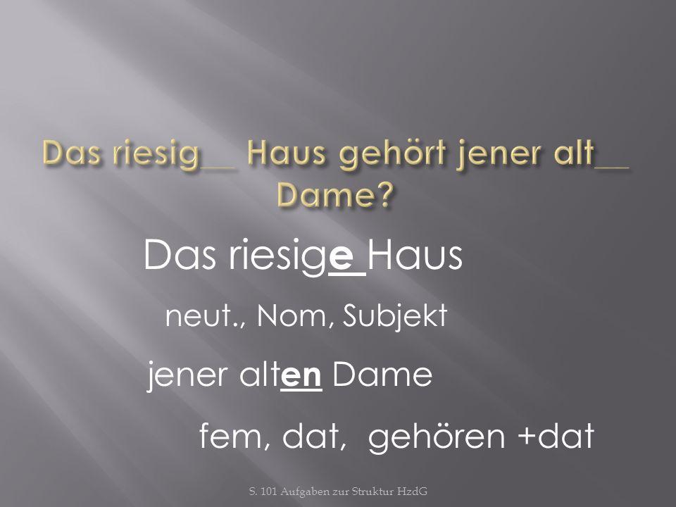 S. 101 Aufgaben zur Struktur HzdG Das riesig e Haus neut., Nom, Subjekt jener alt en Dame fem, dat, gehören +dat