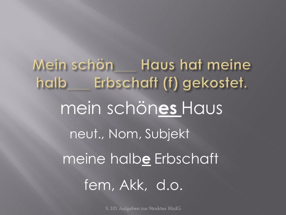S. 101 Aufgaben zur Struktur HzdG mein schön es Haus neut., Nom, Subjekt meine halb e Erbschaft fem, Akk, d.o.
