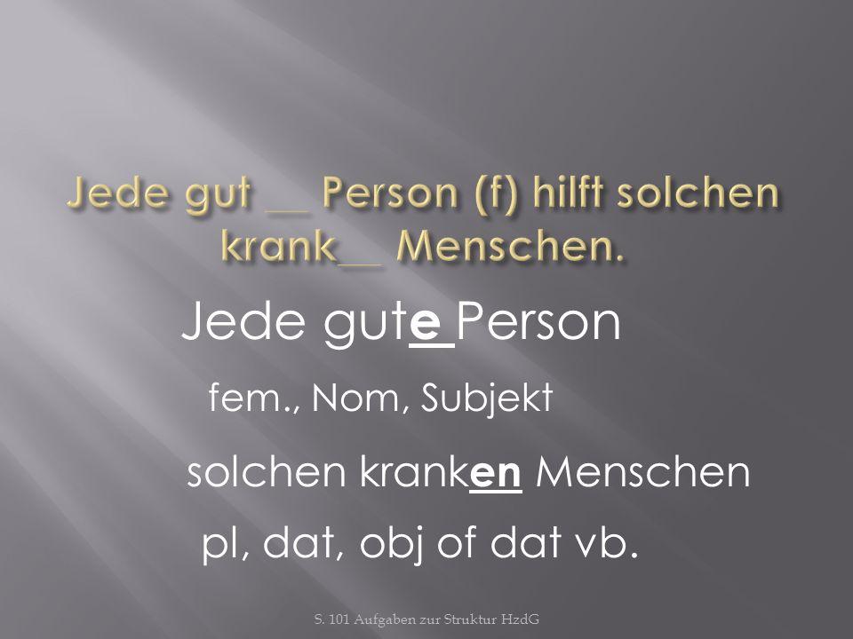 S. 101 Aufgaben zur Struktur HzdG Jede gut e Person fem., Nom, Subjekt solchen krank en Menschen pl, dat, obj of dat vb.