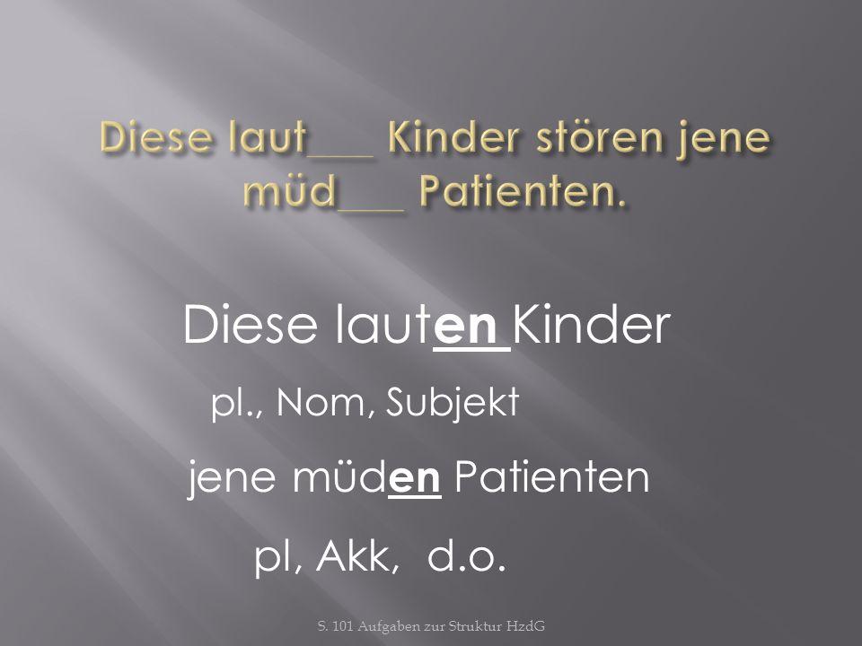 S. 101 Aufgaben zur Struktur HzdG Diese laut en Kinder pl., Nom, Subjekt jene müd en Patienten pl, Akk, d.o.
