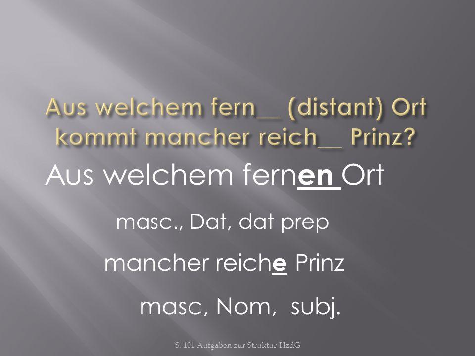 S. 101 Aufgaben zur Struktur HzdG Aus welchem fern en Ort masc., Dat, dat prep mancher reich e Prinz masc, Nom, subj.