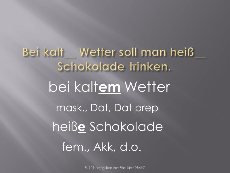 S. 101 Aufgaben zur Struktur HzdG bei kalt em Wetter mask., Dat, Dat prep heiß e Schokolade fem., Akk, d.o.