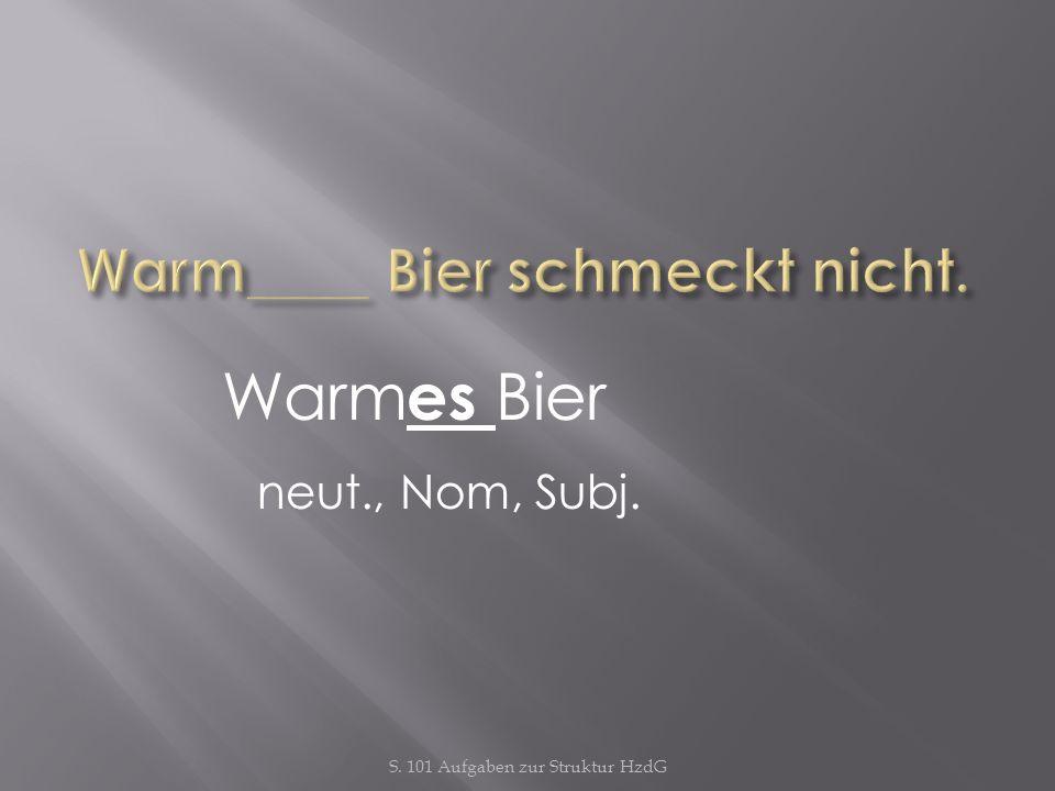 S. 101 Aufgaben zur Struktur HzdG Warm es Bier neut., Nom, Subj.