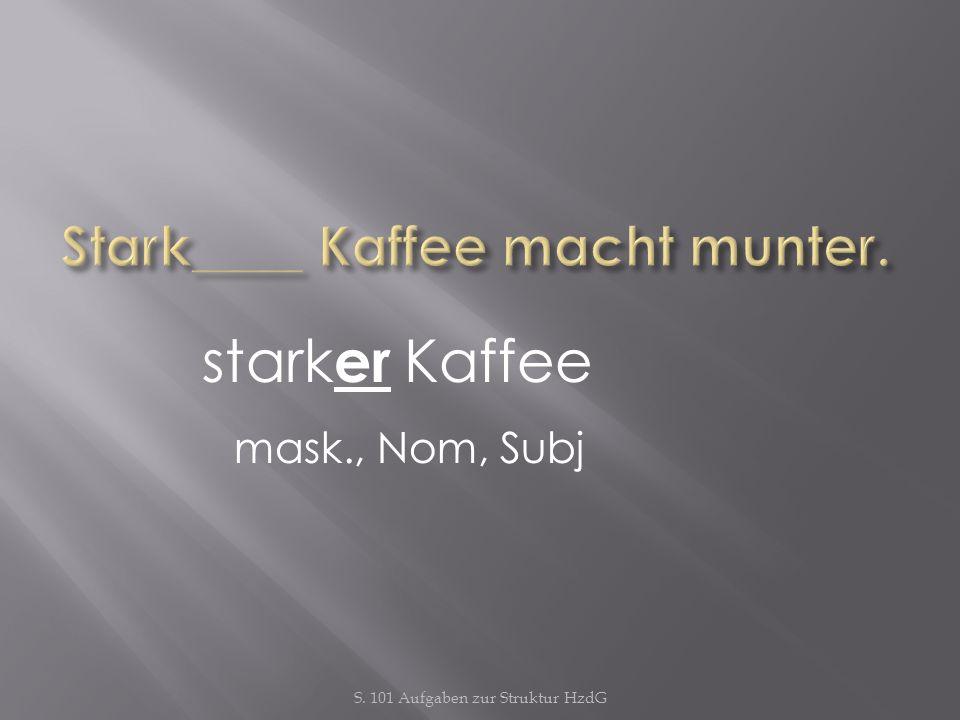S. 101 Aufgaben zur Struktur HzdG stark er Kaffee mask., Nom, Subj