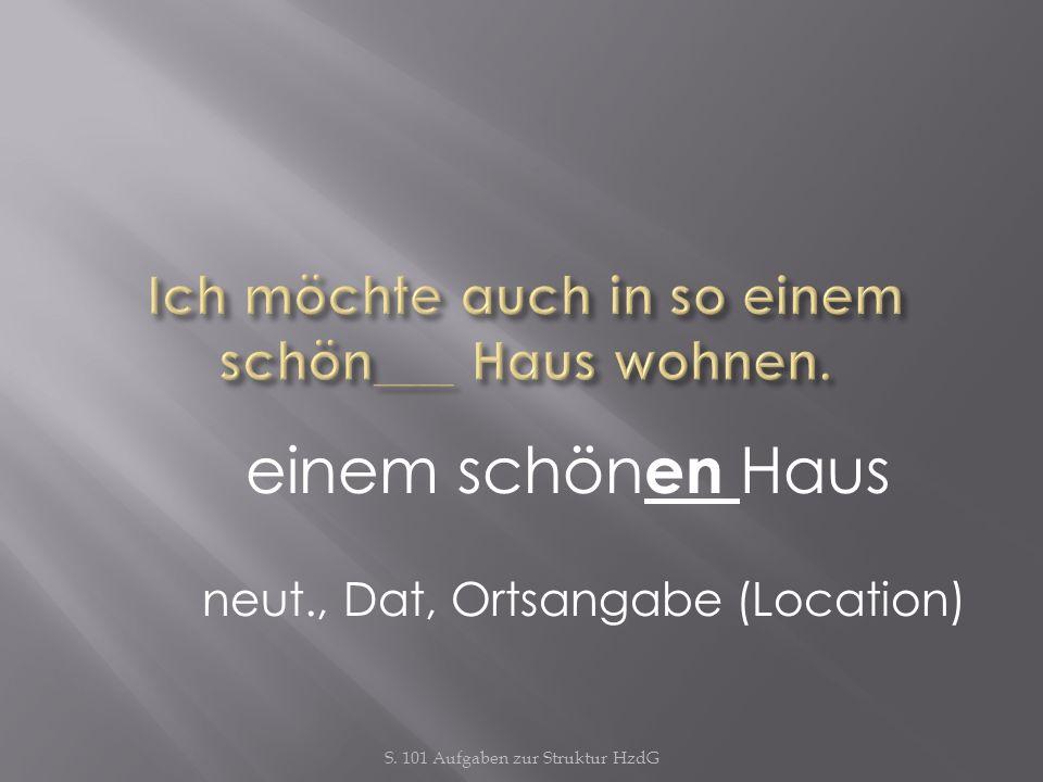 S. 101 Aufgaben zur Struktur HzdG einem schön en Haus neut., Dat, Ortsangabe (Location)