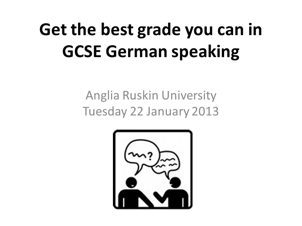 Get the best grade you can in GCSE German speaking Anglia Ruskin University Tuesday 22 January 2013