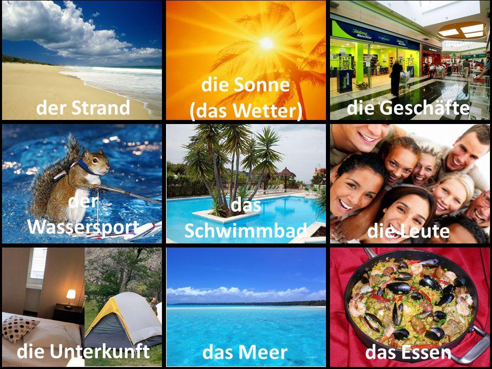 der Strand die Sonne (das Wetter) die Geschäfte der Wassersport das Schwimmbad die Leute die Unterkunft das Meerdas Essen