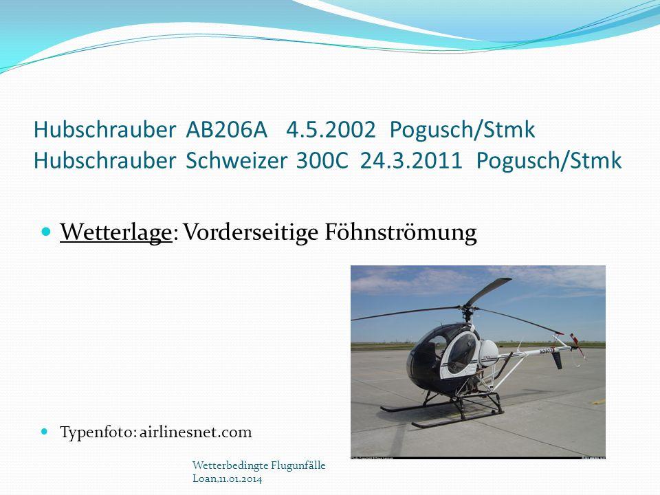 Hubschrauber AB206A 4.5.2002 Pogusch/Stmk Hubschrauber Schweizer 300C 24.3.2011 Pogusch/Stmk Wetterlage: Vorderseitige Föhnströmung Typenfoto: airline