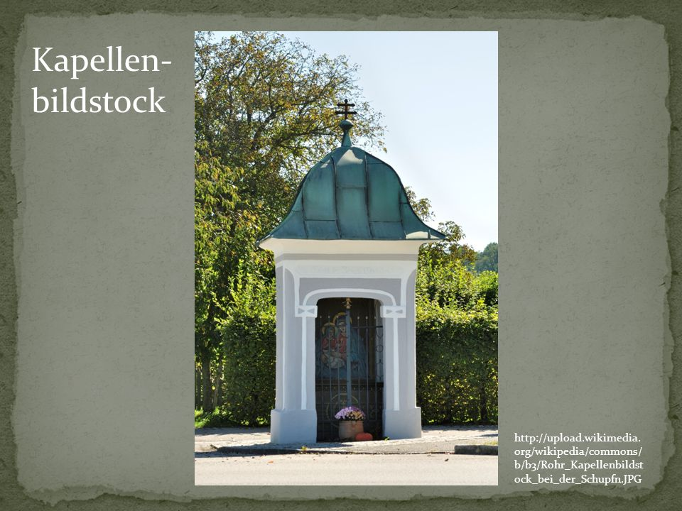 http://upload.wikimedia. org/wikipedia/commons/ b/b3/Rohr_Kapellenbildst ock_bei_der_Schupfn.JPG Kapellen- bildstock