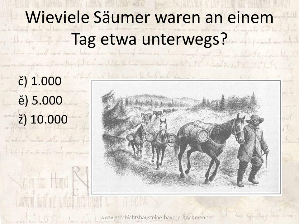 Wieviele Säumer waren an einem Tag etwa unterwegs? č) 1.000 ě) 5.000 ž) 10.000 www.geschichtsbausteine-bayern-boehmen.de