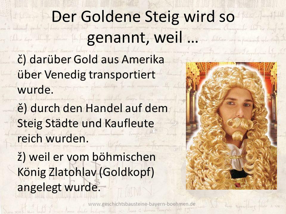 Der Goldene Steig wird so genannt, weil … č) darüber Gold aus Amerika über Venedig transportiert wurde. ě) durch den Handel auf dem Steig Städte und K
