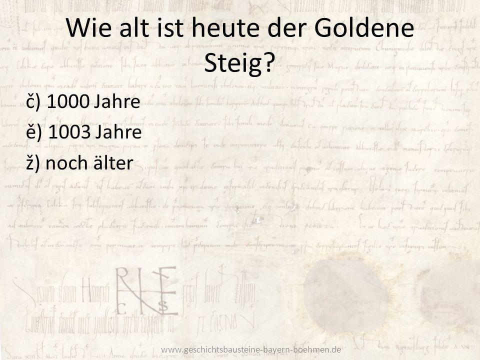 Wie alt ist heute der Goldene Steig? č) 1000 Jahre ě) 1003 Jahre ž) noch älter www.geschichtsbausteine-bayern-boehmen.de