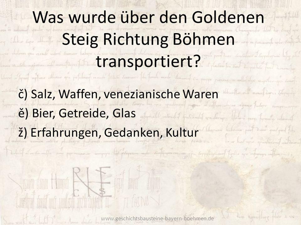 Was wurde über den Goldenen Steig Richtung Böhmen transportiert? č) Salz, Waffen, venezianische Waren ě) Bier, Getreide, Glas ž) Erfahrungen, Gedanken