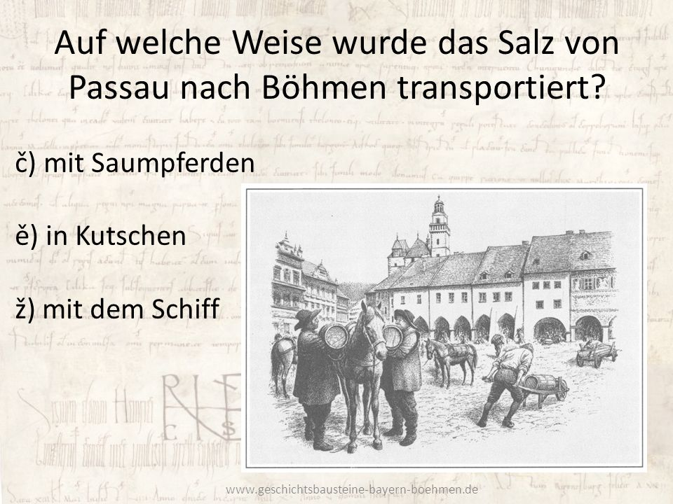 Auf welche Weise wurde das Salz von Passau nach Böhmen transportiert? č) mit Saumpferden ě) in Kutschen ž) mit dem Schiff www.geschichtsbausteine-baye