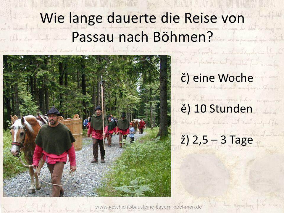 Wie lange dauerte die Reise von Passau nach Böhmen? č) eine Woche ě) 10 Stunden ž) 2,5 – 3 Tage www.geschichtsbausteine-bayern-boehmen.de