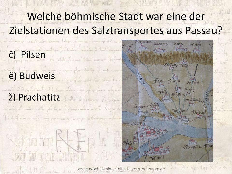 Welche böhmische Stadt war eine der Zielstationen des Salztransportes aus Passau? č) Pilsen ě) Budweis ž) Prachatitz www.geschichtsbausteine-bayern-bo