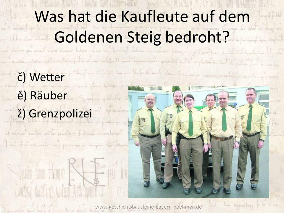 Was hat die Kaufleute auf dem Goldenen Steig bedroht? č) Wetter ě) Räuber ž) Grenzpolizei www.geschichtsbausteine-bayern-boehmen.de